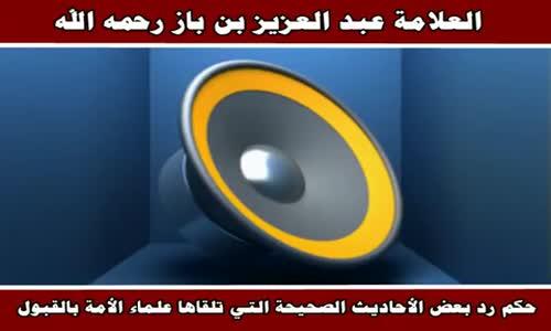 حكم رد بعض الأحاديث الصحيحة التي تلقاها علماء الأمة بالقبول - الشيخ عبد العزيز بن باز 