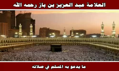 ما يدعو به المسلم في صلاته - الشيخ عبد العزيز بن باز 