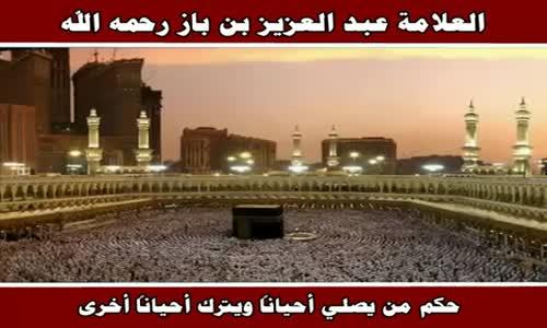 حكم من يصلي أحياناً ويترك أحياناً أخرى - الشيخ عبد العزيز بن باز 