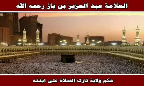 حكم ولاية تارك الصلاة على ابنته - الشيخ عبد العزيز بن باز 