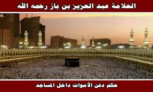 حكم دفن الأموات داخل المساجد - الشيخ عبد العزيز بن باز 