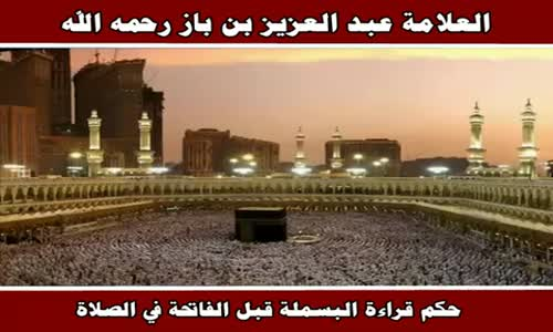حكم قراءة البسملة قبل الفاتحة في الصلاة - الشيخ عبد العزيز بن باز 