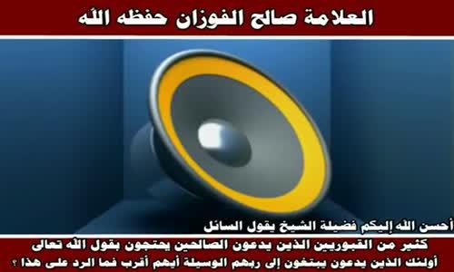 كثير من القبوريين الذين يدعون الصالحين يحتجون - الشيخ صالح الفوزان 