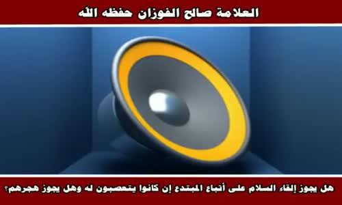 هل يجوز إلقاء السلام على أتباع المبتدع - الشيخ صالح الفوزان 