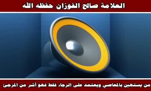 من يستهين بالمعاصي ويعتمد على الرجاء فقط - الشيخ صالح الفوزان 