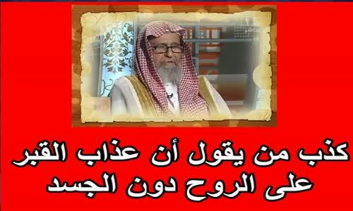 كذب من يقول أن عذاب القبر على الروح دون الجسد الشيخ صالح الفوزان