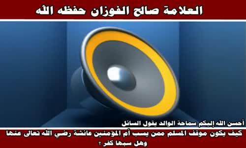 موقف المسلم ممن يسب عائشة رضي الله عنها - الشيخ صالح الفوزان 