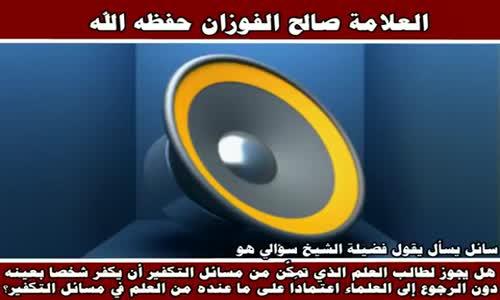 هل يجوز لطالب العلم الذي تمكَّن من مسائل التكفير - الشيخ صالح الفوزان 