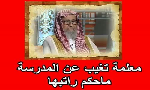 معلمة تغيب عن المدرسة ماحكم راتبها  الشيخ صالح الفوزان