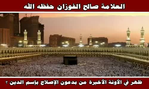 ظهر في الأونة الأخيرة من بدعون الإصلاح بإسم الدين ؟ - الشيخ صالح الفوزان 