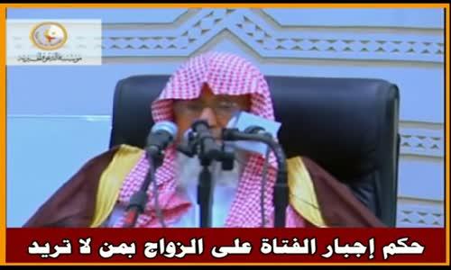 حكم إجبار الفتاة على الزواج بمن لا تريد - الشيخ صالح الفوزان 