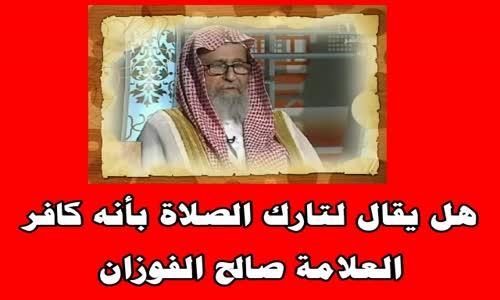 هل يقال لتارك الصلاة بأنه كافر ؟ الشيخ صالح بن فوزان الفوزان