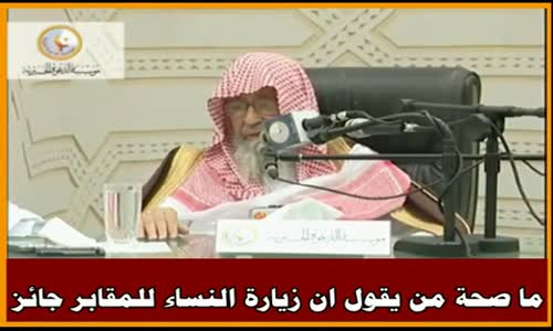 ما صحة من يقول ان زيارة النساء للمقابر جائز - الشيخ صالح الفوزان 