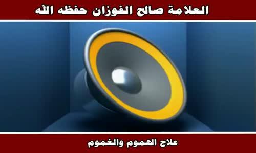 علاج الهموم والغموم - الشيخ صالح الفوزان 