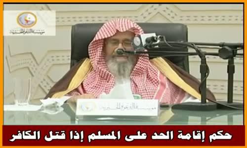 حكم إقامة الحد على المسلم إذا قتل الكافر - الشيخ صالح الفوزان 