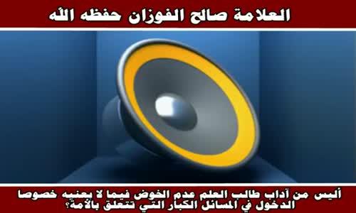 عدم الخوض في المسائل الكبار التي تتعلق بالأمة - الشيخ صالح الفوزان 