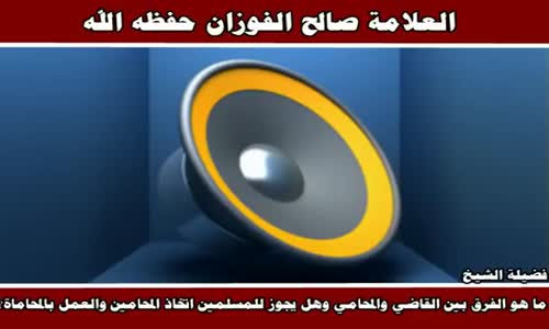 الفرق بين القاضي والمحامي وحكم العمل بالمحاماة - الشيخ صالح الفوزان 