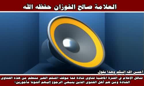 تناقل الإعلام في الفترة الماضية فتاوى شاذة - الشيخ صالح الفوزان 