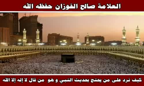 كيف نرد على من يحتج بحديث النبي و هو من قال لا إله إلا الله - الشيخ صالح الفوزان 
