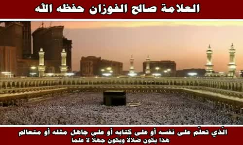 الّذي تعلَّم على نفسه أو على كتابه أو على جاهل مثله - الشيخ صالح الفوزان 