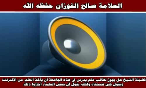 هل يجوز لطالب علم يدرس في هذه الجامعة أن يأخذ العلم من الإنترنت - الشيخ صالح الفوزان 