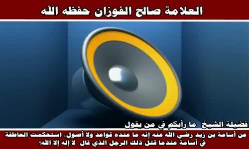ما رأيكم في من يقول عن أسامة بن زيد إنه ما عنده قواعد ولا أصول - الشيخ صالح الفوزان 