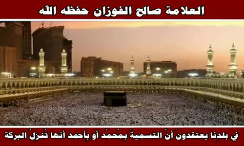 في بلدِنا يعتقدونَ أنَّ التسميةَ بِمُحمَّد أو بِأحمد أنها تُنزِلُ البركة - الشيخ صالح الفوزان