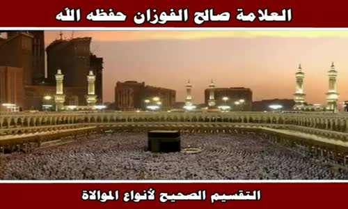 التقسيم الصحيح لأنواع الموالاة - الشيخ صالح الفوزان 