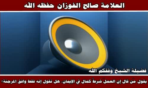 يقول مَن قال إن العملَ شرطُ كمال في الإيمان - الشيخ صالح الفوزان 