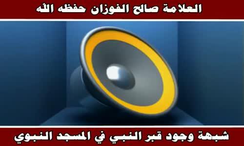 شبهة وجود قبر النبي في المسجد النبوي - الشيخ صالح الفوزان 