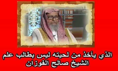 الذي يأخذ من لحيته ليس بطالب علم   الشيخ صالح الفوزان