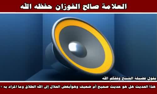 الحكم على حديث أبغض الحلال إلى الله الطلاق - الشيخ صالح الفوزان 