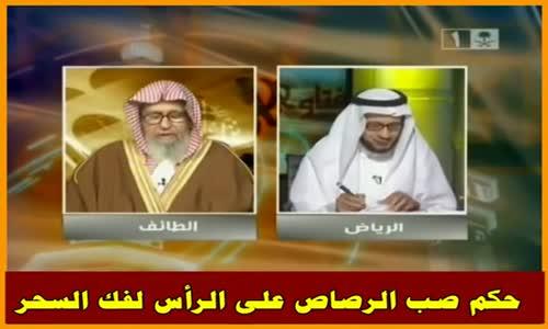 حكم صب الرصاص على الرأس لفك السحر - الشيخ صالح الفوزان 
