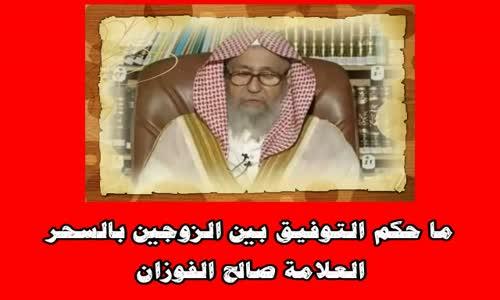 ما حكم التوفيق بين الزوجين بالسحر؟ -الشيخ صالح الفوزان