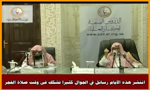 انتشر هذه الأيام رسائل في الجوال كثيرا تشكك فى وقت صلاة الفجر - الشيخ صالح الفوزان 