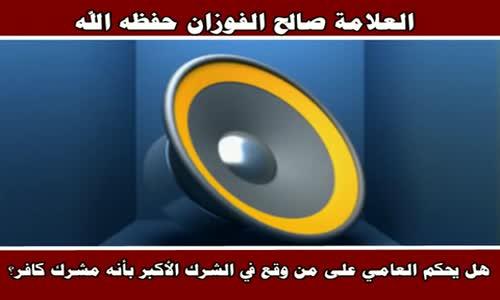 هل يحكم العامي على من وقع في الشرك الأكبر بأنه مشرك كافر - الشيخ صالح الفوزان 