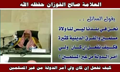 كيف نفعل إن كان ولي أمر الدولة من غير المسلمين - الشيخ صالح الفوزان 