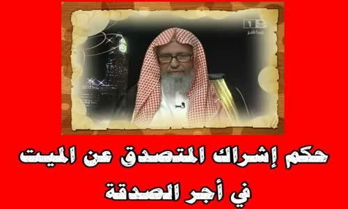 حكم إشراك المتصدق عن الميت في أجر الصدقة -الشيخ صالح الفوزان