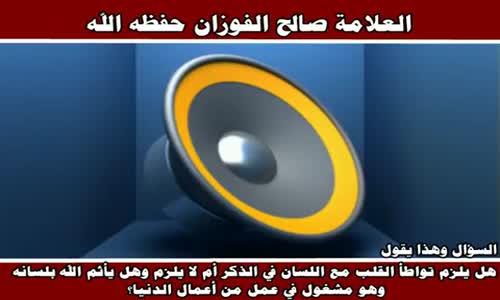 هل يلزم تواطأ القلب مع اللسان في الذكر - الشيخ صالح الفوزان 