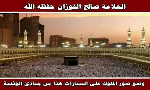 وضع صور الملوك على السيارات هذا من مبادئ الوثنية - الشيخ صالح الفوزان 