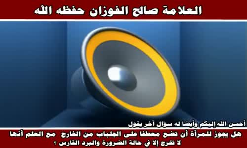 ارتداء المرأة المعطف فوق الجلباب - الشيخ صالح الفوزان 