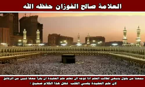 سمعنا من يقول ينبغي لطالب العلم اذا توجه الى تعلم علم العقيدة - الشيخ صالح الفوزان 