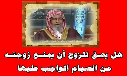 هل يحـق للزوج أن يمنـع زوجتـه من الصيام الواجب عليها -  الشيخ صالح الفوزان