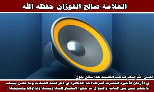 نشر الحديث عن الفتنة بين الصحابة على العوام - الشيخ صالح الفوزان 