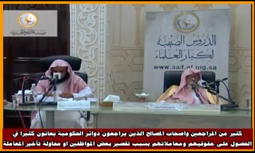 كثير من المراجعين واصحاب المصالح الذين يراجعون دوائر الحكومية - الشيخ صالح الفوزان 