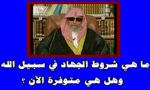 ما هي شروط الجهاد في سبيل الله ؟ وهل هي متوفرة الآن ؟ -الشيخ صالح الفوزان