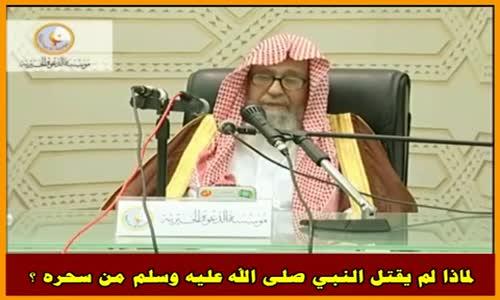 لماذا لم يقتل النبي صلى الله عليه وسلم من سحره ؟ - الشيخ صالح الفوزان 