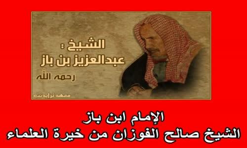 الإمام ابن باز  الشيخ صالح الفوزان من خيرة العلماء