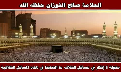 مقولة لا إنكار في مسائل الخلاف - الشيخ صالح الفوزان 