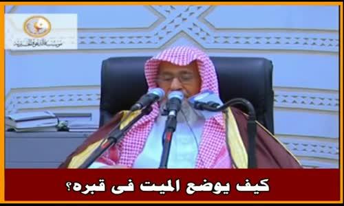 كيف يوضع الميت فى قبره؟ - الشيخ صالح الفوزان 